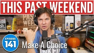 Make a Choice | This Past Weekend #141