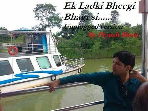 Ek Ladki Bheegi Bhagi Si...Unplugged Version By Piyush Bhatt