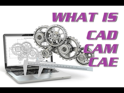 WHAT IS CAM CAD CAE?