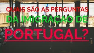 Quais perguntas são feitas na imigração de Portugal?
