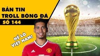 Bản tin Troll Bóng Đá số 144: Bản quyền World Cup - lý do Smalling sang Việt Nam?