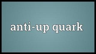 Anti-up quark Meaning