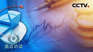 《焦点访谈》 20190714 政策持续发力 经济稳健前行| CCTV