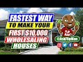 Fastest Way to Make Your First $10,000 Wholesaling Houses