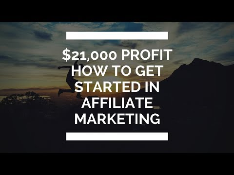 How To Get Started In Affiliate Marketing – $21,000 Profit In 11 Days