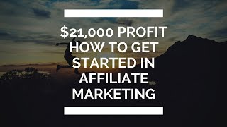 How To Get Started In Affiliate Marketing - $21,000 Profit In 11 Days