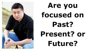 """003 Don't """"Manage Time""""! 2nd Principle: Are you focused on Past? Present? or Future?"""