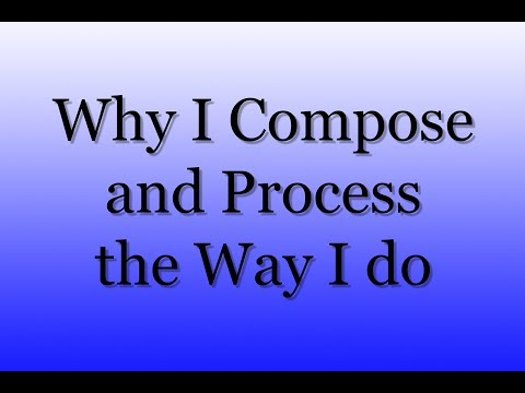 Why I Compose & Process the Way I Do