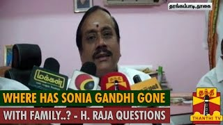 Where has Sonia Gandhi Gone with Family..? : BJP's H. Raja Questions