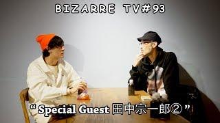 """BIZARRE TV"" 『 Special Guest ""田中宗一郎 from thesignmagazine.com"" ② 』#93"