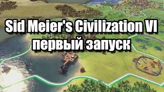 Sid Meier's Civilization VI первый запуск