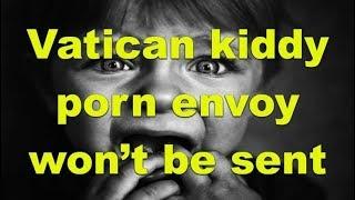 Vatican kiddy porn envoy won't be sent