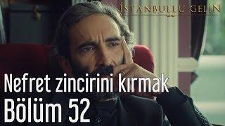 İstanbullu Gelin 52. Bölüm - Nefret Zincirini Kırmak