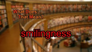 What does smilingness mean?