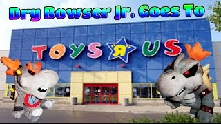 Dry Bowser Jr. Goes To Toys R Us!
