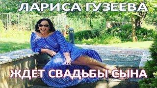 ЛАРИСА ГУЗЕЕВА С НЕТЕРПЕНИЕМ ЖДЕТ СВАДЬБЫ СЫНА  (08.08.2017)