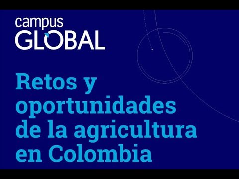 Campus Global. Retos y oportunidades de la agricultura en Co