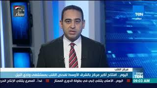 موجز TeN - اليوم فتتاح أكبر مركز بالشرق الأوسط لفحص القلب بمستشفى وادي النيل