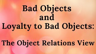 Bad Objects and Loyalty to Bad Objects - Object Relations View (part 7)