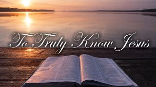 To Truly Know Jesus | March 22, 2020