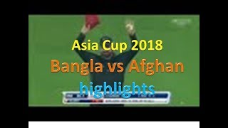Asia cup 2018 highlights Bangla Vs Afghanistan | Bangla vs Afghanistan asia cup 2018