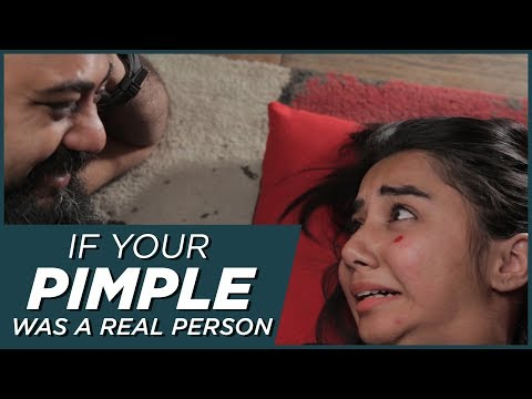 If Your Pimple Was A Person | MostlySane