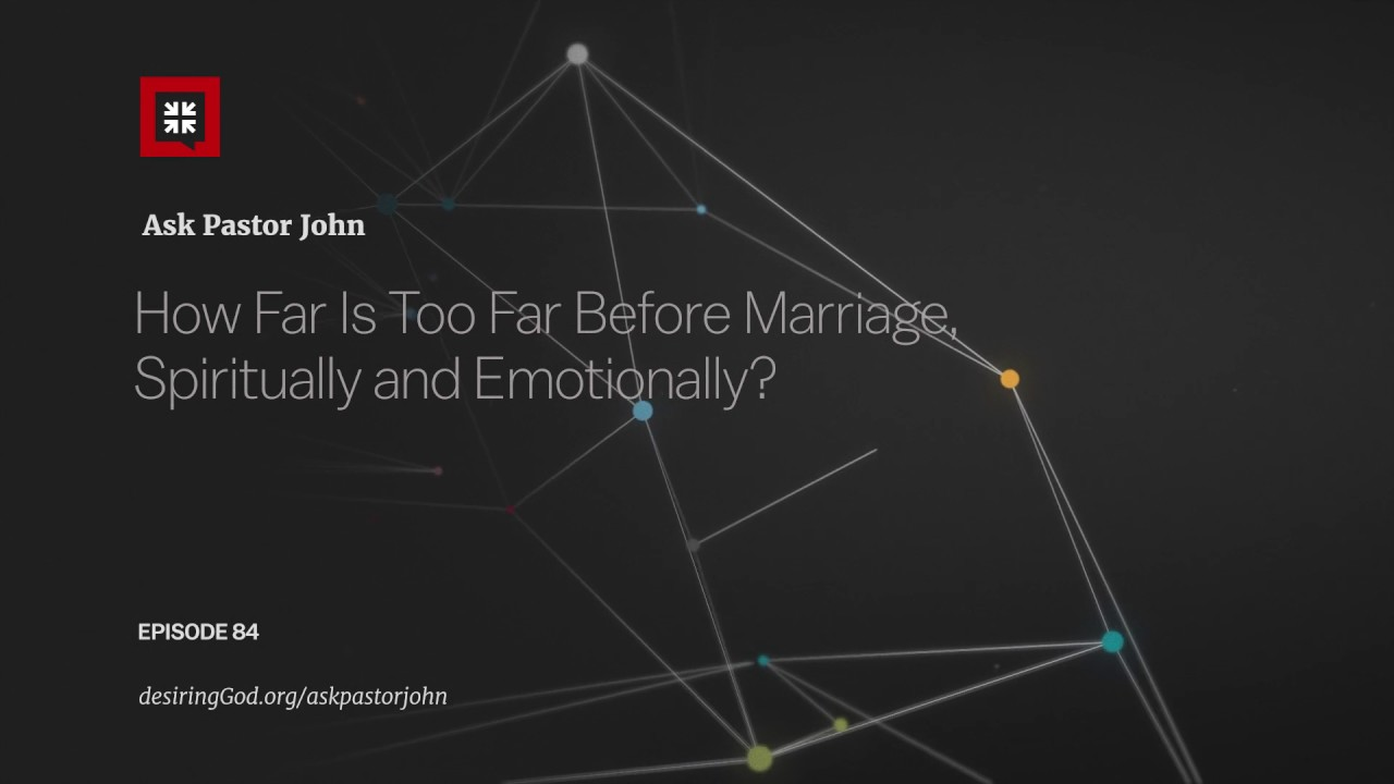 How Far Is Too Far Before Marriage, Spiritually and Emotionally? // Ask Pastor John