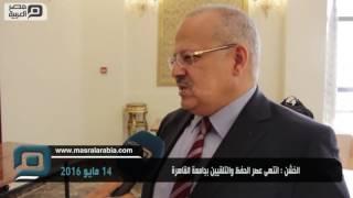 فيديو| الخشن: انتهى عصر الحفظ والتلقين بجامعة القاهرة