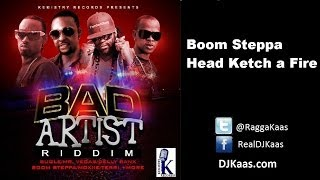 Boom Steppa - Head Ketch A Fire (October 2013) Bad Artist Riddim - Kemistry Records - Dancehall