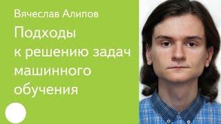 001. Подходы к решению задач машинного обучения - Вячеслав Алипов