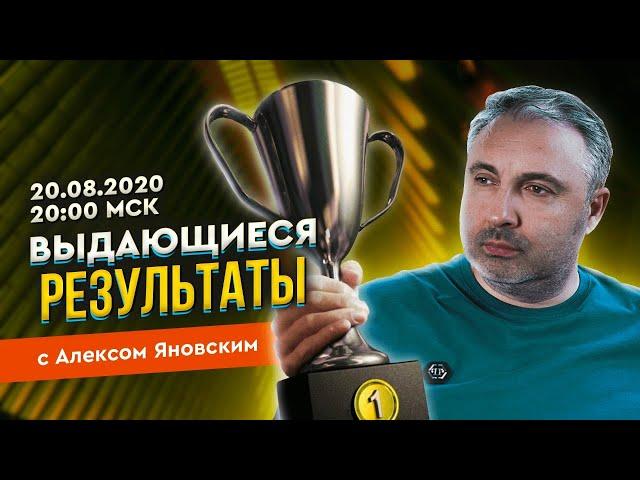 20.08.2020 ВЫДАЮЩИЕСЯ РЕЗУЛЬТАТЫ с Алексом Яновским