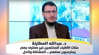 د. عبدالله المطارنة - مئات الأطباء المختصين غير معترف بهم يمارسون عملهم .. المشكلة والحل