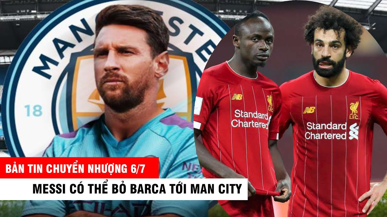 BẢN TIN CHUYỂN NHƯỢNG 6/7 |Messi có thể bỏ Barca tới man City- Chelsea ký hợp đồng siêu sao Thái Lan