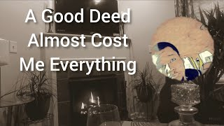 """""""A Good Deed Almost Cost Me Everything"""""""