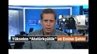 """Hakan Albayrak : Yükselen """"Atatürkçülük"""" ve Emine Şahin"""