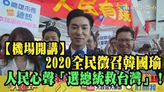 【精彩】機場開講!2020全民徵召韓國瑜  人民心聲「選總統救台灣」!