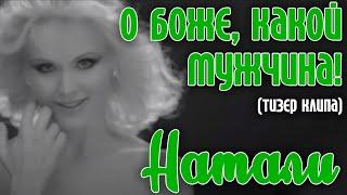 Натали - О Боже, какой мужчина! (ТИЗЕР) 2013