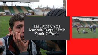 Bal Ligine Çıkma Maçında Kavga: 2 Polis Yaralı, 7 Gözaltı
