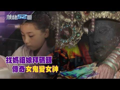 2018.03.03神秘52區/找媽祖娘拜碼頭 傳奇「女鬼」變「女神」