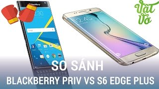 Vật Vờ| So sánh BlackBerry Priv và Galaxy S6 Edge Plus: màn hình cong nào hay?
