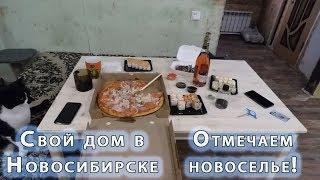 Свой дом в Новосибирске! Отмечаем новоселье. Рассказываем о работе.