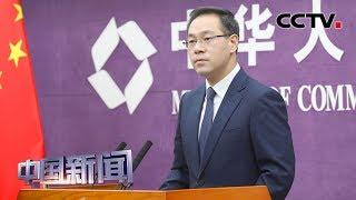 [中国新闻] 中国商务部:下调进口关税是中国进一步扩大市场开放的具体举措 | CCTV中文国际