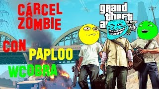 CÁRCEL ZOMBIE en GTA V ft.Wcobra9, Paploo //Kalen125