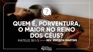 Quem é, Porventura, o Maior no Reino dos Céus? - Mateus 18:1-5 | Rev. Ericson Martins