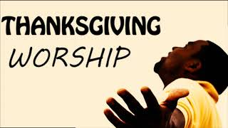 Thanksgiving Worship Songs | Non stop Morning devotion praise and worship songs of appreciation