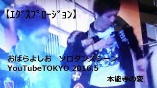 【エグスプロージョン】おばらよしお ソロダンスシーン 本能寺の変 YouTubeTOKYO 2016 5.
