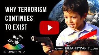 The Humanity Party® - Why Terrorism Continues To Exist!