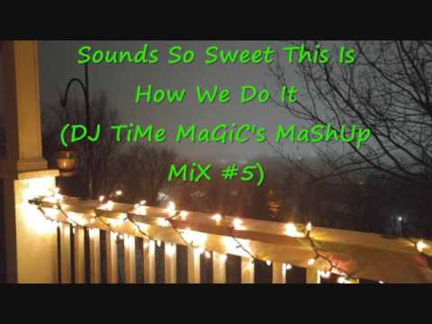 Sounds So Sweet This Is How We Do It (DJ TiMe MaGiC's MaShUp MiX #5)