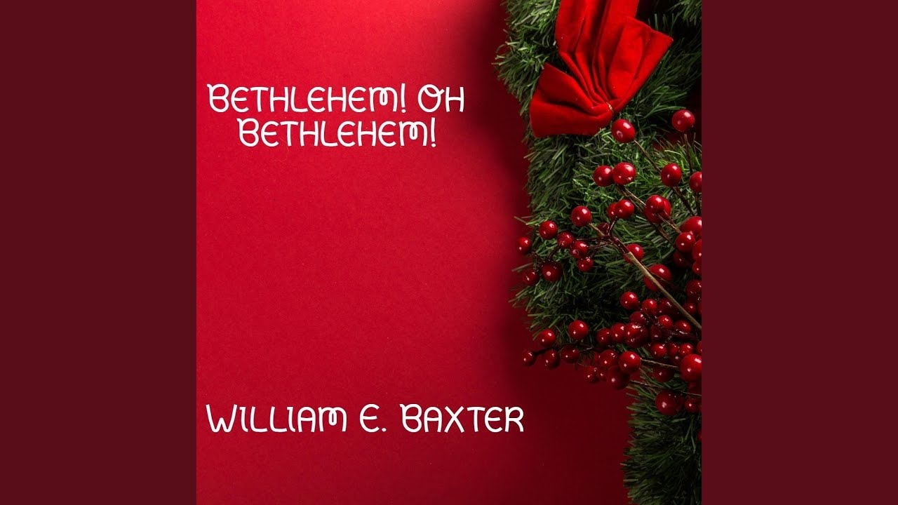 Bethlehem! Oh Bethlehem! - Christmas Carol by William E. Baxter