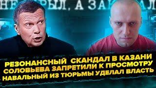 Соловьева запретили к просмотру Резонансный скандал в Казани Навальный из тюрьмы наводит порядок